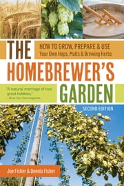 The Homebrewer's Garden, 2nd Edition - How to Grow, Prepare & Use Your Own Hops, Malts & Brewing Herbs ebook by Joe Fisher,Dennis Fisher