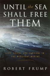 Until the Sea Shall Free Them - Life, Death and Survival in the Merchant Marine ebook by Robert Frump