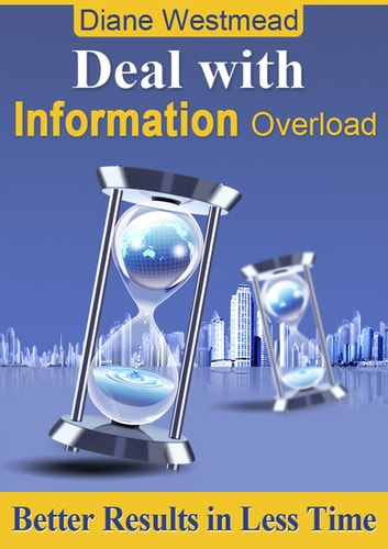Deal With Information Overload - Better Results In Less Time ebook by Diane Westmead