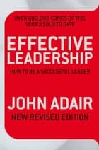 Effective Leadership (NEW REVISED EDITION) - How to be a successful leader ebook by John Adair