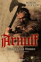 Arnulf. Die Axt der Hessen - Band 1 ebook by Robert Focken
