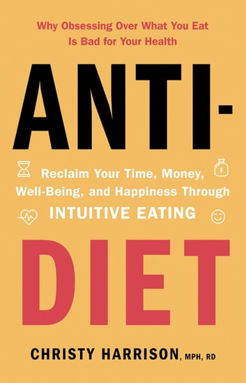 Anti-Diet - Reclaim Your Time, Money, Well-Being and Happiness Through Intuitive Eating ebook by Christy Harrison