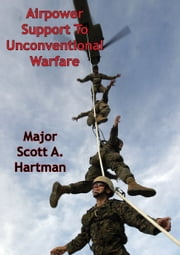 Airpower Support To Unconventional Warfare ebook by Major Scott A. Hartman