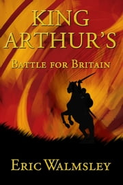 King Arthur's Battle for Britain ebook by Eric Walmsley