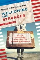 Welcoming the Stranger - Justice, Compassion & Truth in the Immigration Debate ebook by Matthew Soerens, Jenny Yang, Leith Anderson