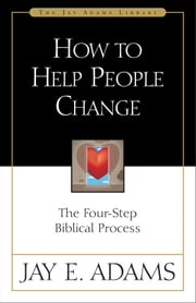How to Help People Change - The Four-Step Biblical Process ebook by Jay E. Adams