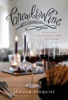 Bread and Wine - A Love Letter to Life Around the Table with Recipes ebook by Shauna Niequist