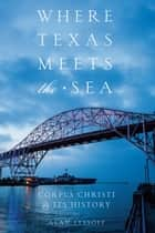 Where Texas Meets the Sea - Corpus Christi and Its History ebook by Alan Lessoff