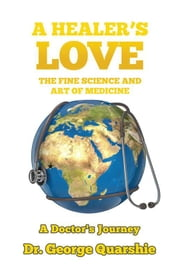 A Healer'S Love - The Fine Science and Art of Medicine ebook by Dr. George Quarshie