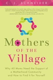 Mothers of the Village - Why All Moms Need the Support of a Motherhood Community and How to Find It For Yourself ebook by C. J. Schneider