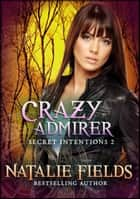 Crazy Admirer: Secret Intentions 2 ebook by Natalie Fields