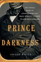 Prince of Darkness - The Untold Story of Jeremiah G. Hamilton, Wall Street's First Black Millionaire ebook by Shane White