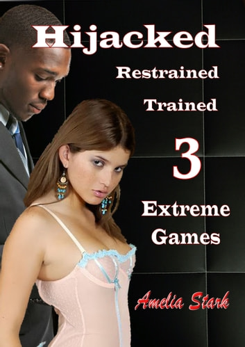 Hijacked, Restrained, Trained. 3: Extreme Games ebook by Amelia Stark