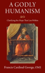 A Godly Humanism - Clarifying the Hope That Lies Within ebook by Francis E. George