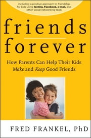 Friends Forever - How Parents Can Help Their Kids Make and Keep Good Friends ebook by Fred Frankel
