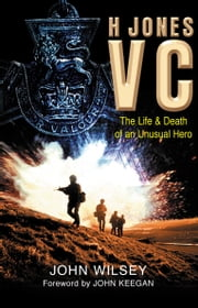 H Jones VC - The Life & Death of an Unusual Hero ebook by Sir John Wilsey,John Keegan