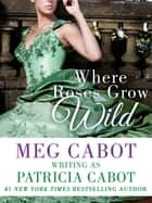 Where Roses Grow Wild ebook by Patricia Cabot,Meg Cabot