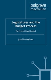 Legislatures and the Budget Process - The Myth of Fiscal Control ebook by J. Wehner