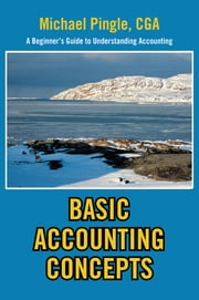 BASIC ACCOUNTING CONCEPTS - A Beginner's Guide to Understanding Accounting ebook by Michael Pingle, CGA