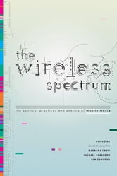 The Wireless Spectrum - The Politics, Practices, and Poetics of Mobile Media ebook by