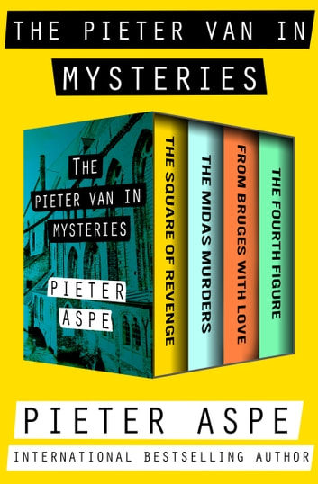 The Pieter Van In Mysteries - The Square of Revenge, The Midas Murders, From Bruges with Love, and The Fourth Figure ebook by Pieter Aspe