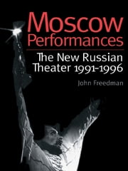 Moscow Performances - The New Russian Theater 1991-1996 ebook by John Freedman