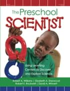 The Preschool Scientist - Using Learning Centers to Discover and Explore Science ebook by Robert Williams, EdD