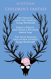 Scottish Children's Fantasy - The Princess and the Goblin, Prince Prigio and Prince Ricardo, The Wise Woman and Other Stories ebook by George MacDonald ,Andrew Lang