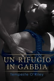 Un rifugio in gabbia ebook by Tempeste O'Riley, Cristina Fontana