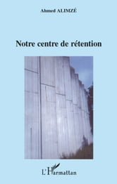 NOTRE CENTRE DE RETENTION ebook by Ahmed Alimze