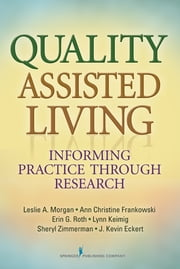 Quality Assisted Living - Informing Practice through Research ebook by Leslie A. Morgan, PhD,Max B. Rothman, JD, LLM,Dr. Danny Wedding, PhD, MPH,Michael D. Franzen,Dr. Glen E. Getz, PhD, ABN,J. Kevin Eckert, PhD,Sheryl Zimmerman, PhD,Ann Christine Frankowski, PhD,Erin G. Roth, MA,Leanne J. Clark, MGS, PhD,Lynn Keimig, MHA,Robert L. Rubinstein, PhD