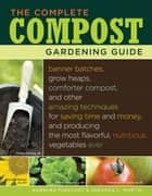 The Complete Compost Gardening Guide - Banner batches, grow heaps, comforter compost, and other amazing techniques for saving time and money, and producing the most flavorful, nutritous vegetables ever. ebook by Deborah L. Martin, Barbara Pleasant