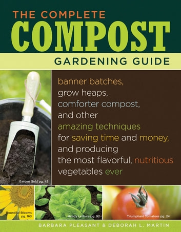 The Complete Compost Gardening Guide - Banner batches, grow heaps, comforter compost, and other amazing techniques for saving time and money, and producing the most flavorful, nutritous vegetables ever. ebook by Deborah L. Martin,Barbara Pleasant
