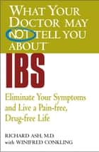 WHAT YOUR DOCTOR MAY NOT TELL YOU ABOUT (TM): IBS - Eliminate Your Symptoms and Live a Pain-free, Drug-free Life ebook by Winifred Conkling, Richard N. Ash, MD