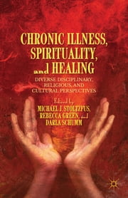 Chronic Illness, Spirituality, and Healing - Diverse Disciplinary, Religious, and Cultural Perspectives ebook by Michael J. Stoltzfus,Rebecca Green,Darla Schumm