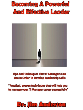 Becoming A Powerful And Effective Leader: Tips And Techniques That IT Managers Can Use In Order To Develop Leadership Skills ebook by Jim Anderson