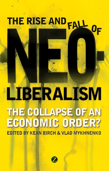 The Rise and Fall of Neoliberalism - The Collapse of an Economic Order? ebook by Tony Bebbington,Adam Tickell,Elisa van Waeyenberge,Jean Shaoul,Shaun French,Leonith Hinojosa,Larry Lohmann,Julie MacLeavy,Doctor Paul Chatterton,Doctor Paul Routledge,Doctor Adam Swain,Doctor David Tyfield,Doctor Ben Fine,Doctor David Miller,Professor Bob Jessop