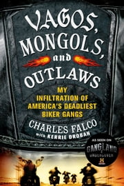 Vagos, Mongols, and Outlaws - My Infiltration of America's Deadliest Biker Gangs ebook by Charles Falco,Kerrie Droban