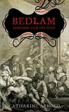 Bedlam - London and its Mad ebook by Catharine Arnold