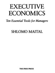 Executive Economics - Ten Tools for Business Decision Makers ebook by Shlomo Maital