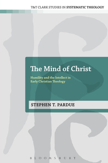 The Mind of Christ - Humility and the Intellect in Early Christian Theology ebook by Stephen T. Pardue