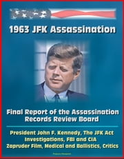 1963 JFK Assassination: Final Report of the Assassination Records Review Board - President John F. Kennedy, The JFK Act, Investigations, FBI and CIA, Zapruder Film, Medical and Ballistics, Critics ebook by Progressive Management