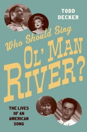 Who Should Sing 'Ol' Man River'?: The Lives of an American Song ebook by Todd Decker