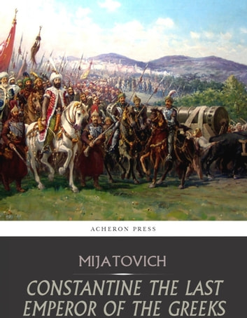 Constantine the Last Emperor of the Greeks, or the Conquest of Constantinople by the Turks ebook by Chedomil Mijatovich