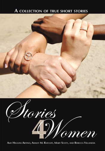 Stories 4 Women - A collection of true short stories ebook by Artino; Ratcliff; Scott; Villaneda