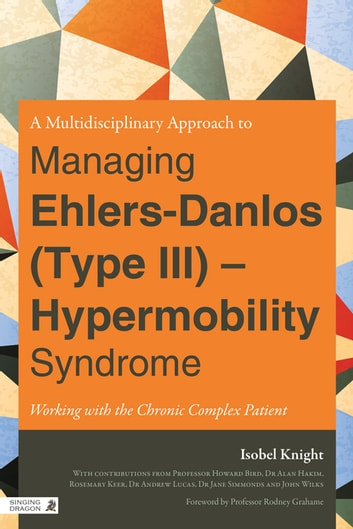 A Multidisciplinary Approach to Managing Ehlers-Danlos (Type III) - Hypermobility Syndrome - Working with the Chronic Complex Patient ebook by Isobel Knight