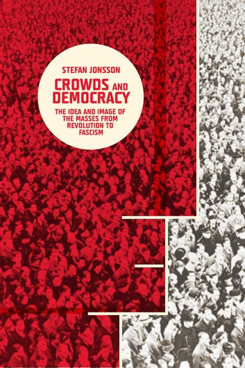 Crowds and Democracy - The Idea and Image of the Masses from Revolution to Fascism ebook by Stefan Jonsson