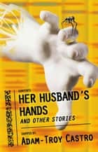 Her Husband's Hands and Other Stories ebook by Adam-Troy Castro