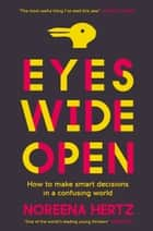 Eyes Wide Open: How to Make Smart Decisions in a Confusing World ebook by Noreena Hertz