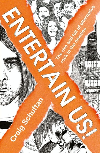 Entertain Us: The Rise and Fall of Alternative Rock in the Nineties ebook by Craig Schuftan